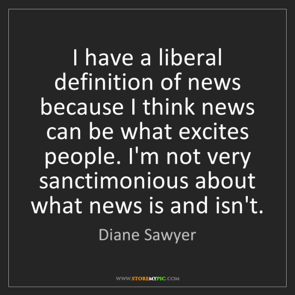 Diane Sawyer: I have a liberal definition of news because I think news...