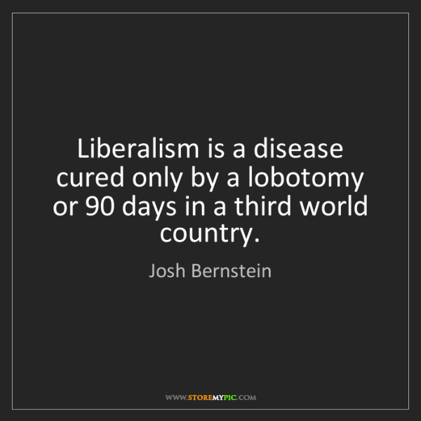Josh Bernstein: Liberalism is a disease cured only by a lobotomy or 90...