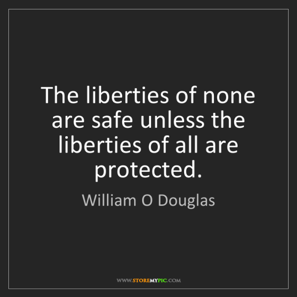 William O Douglas: The liberties of none are safe unless the liberties of...