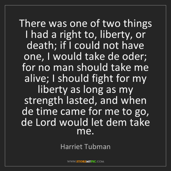 Harriet Tubman: There was one of two things I had a right to, liberty,...