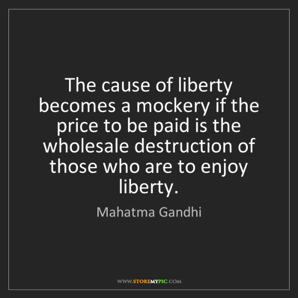 Mahatma Gandhi: The cause of liberty becomes a mockery if the price to...