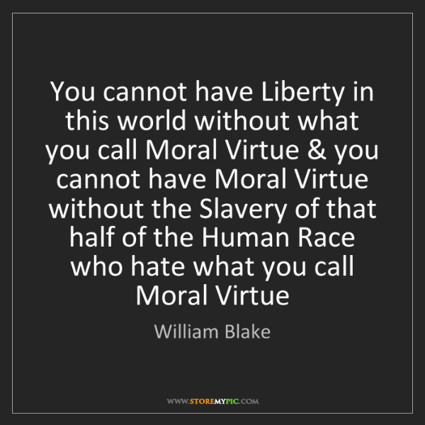 William Blake: You cannot have Liberty in this world without what you...