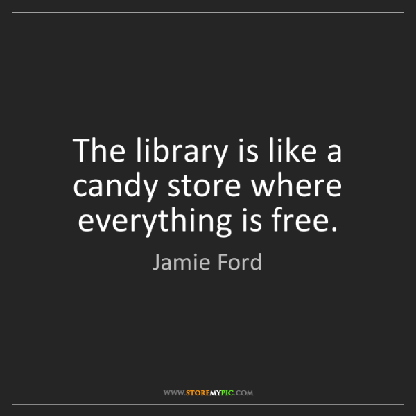 Jamie Ford: The library is like a candy store where everything is...