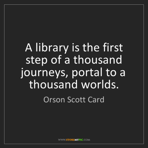 Orson Scott Card: A library is the first step of a thousand journeys, portal...