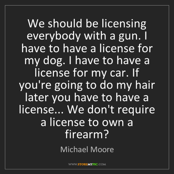 Michael Moore: We should be licensing everybody with a gun. I have to...