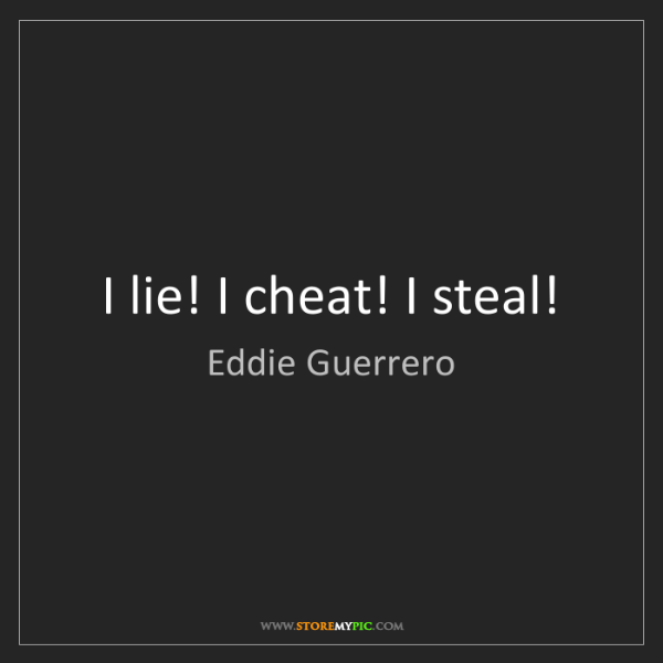Eddie Guerrero: I lie! I cheat! I steal!