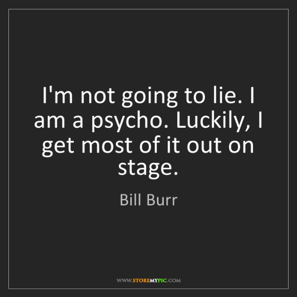 Bill Burr: I'm not going to lie. I am a psycho. Luckily, I get most...