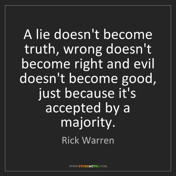 Rick Warren: A lie doesn't become truth, wrong doesn't become right...