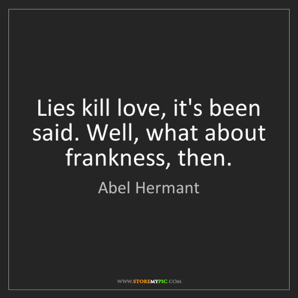 Abel Hermant: Lies kill love, it's been said. Well, what about frankness,...