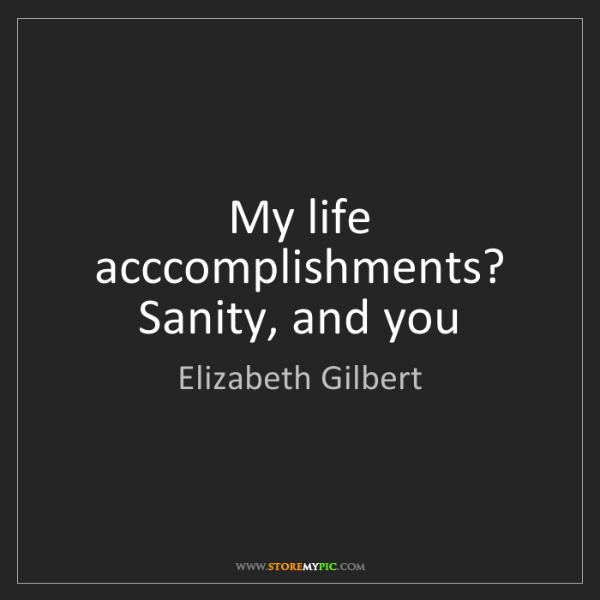 Elizabeth Gilbert: My life acccomplishments? Sanity, and you