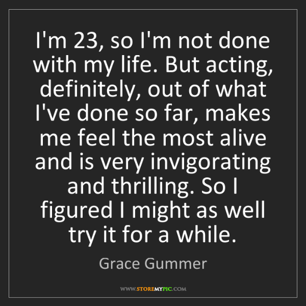 Grace Gummer: I'm 23, so I'm not done with my life. But acting, definitely,...