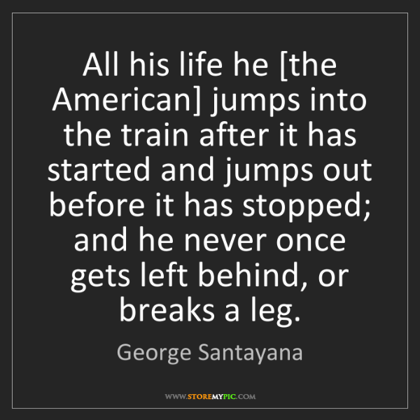 George Santayana: All his life he [the American] jumps into the train after...