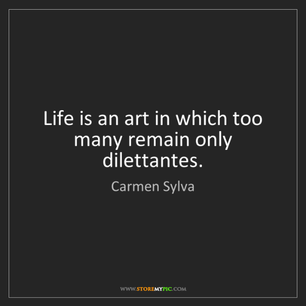 Carmen Sylva: Life is an art in which too many remain only dilettantes.