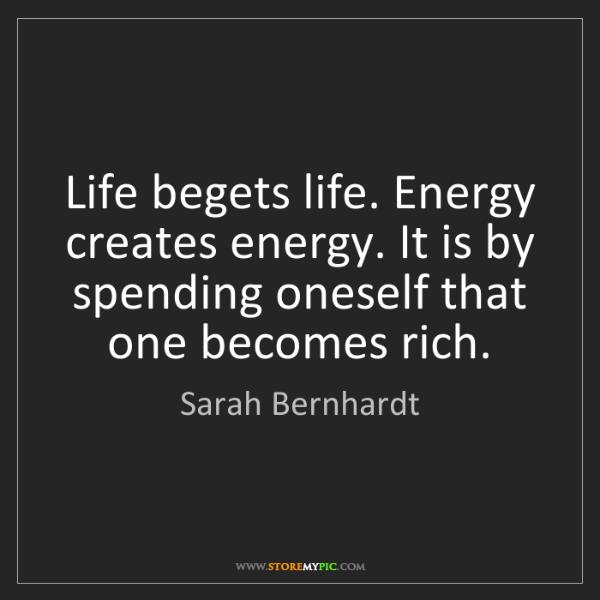Sarah Bernhardt: Life begets life. Energy creates energy. It is by spending...