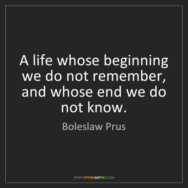 Boleslaw Prus: A life whose beginning we do not remember, and whose...