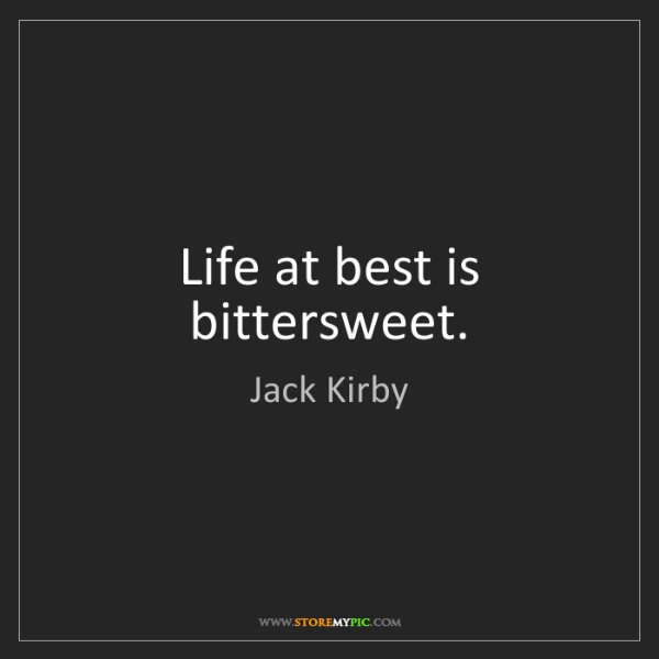 Jack Kirby: Life at best is bittersweet.