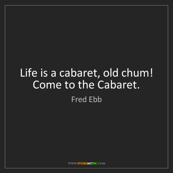 Fred Ebb: Life is a cabaret, old chum! Come to the Cabaret.