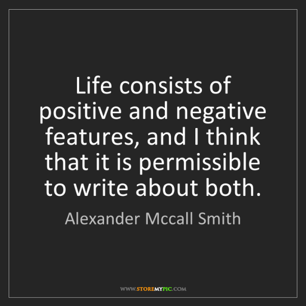 Alexander Mccall Smith: Life consists of positive and negative features, and...