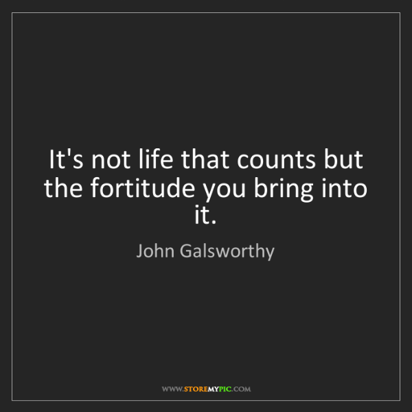 John Galsworthy: It's not life that counts but the fortitude you bring...