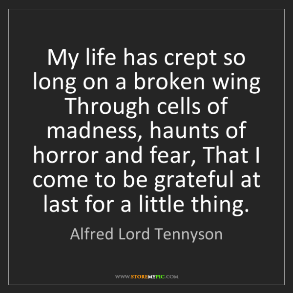 Alfred Lord Tennyson: My life has crept so long on a broken wing Through cells...