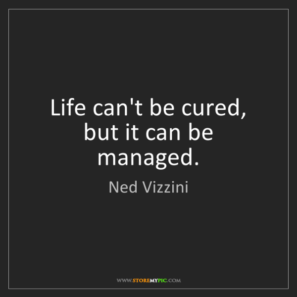 Ned Vizzini: Life can't be cured, but it can be managed.
