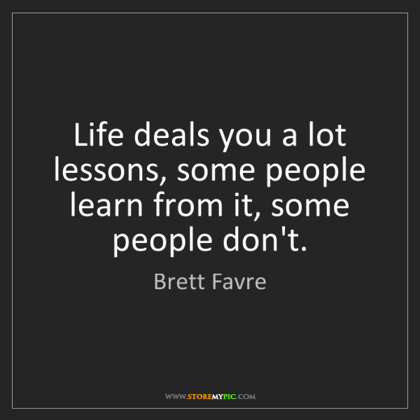 Brett Favre: Life deals you a lot lessons, some people learn from...