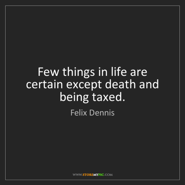 Felix Dennis: Few things in life are certain except death and being...