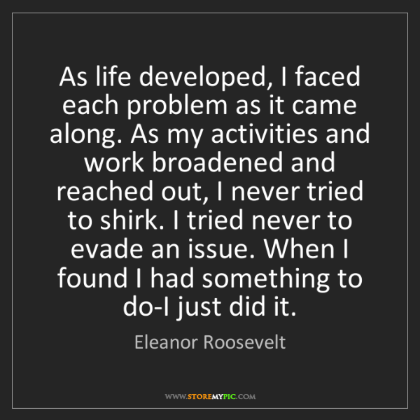 Eleanor Roosevelt: As life developed, I faced each problem as it came along....