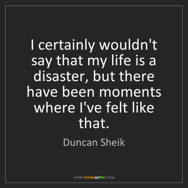 Duncan Sheik: I certainly wouldn't say that my life is a disaster,...