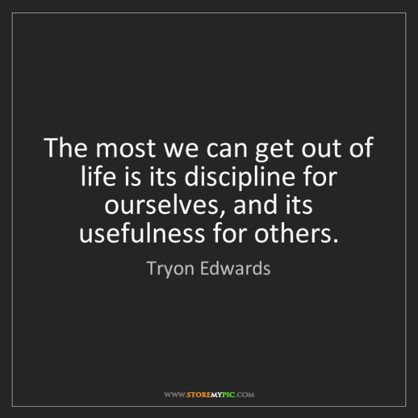 Tryon Edwards: The most we can get out of life is its discipline for...