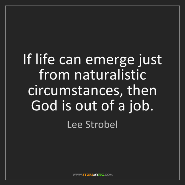 Lee Strobel: If life can emerge just from naturalistic circumstances,...
