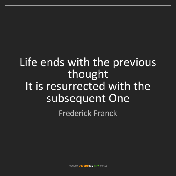 Frederick Franck: Life ends with the previous thought   It is resurrected...