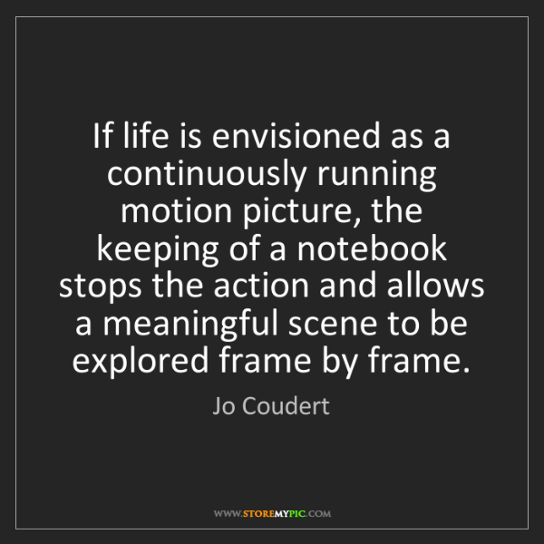 Jo Coudert: If life is envisioned as a continuously running motion...