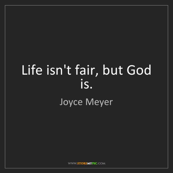 Joyce Meyer: Life isn't fair, but God is.
