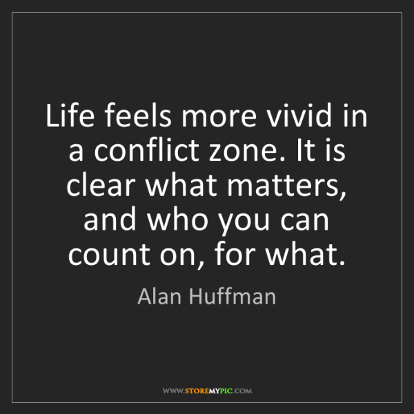 Alan Huffman: Life feels more vivid in a conflict zone. It is clear...