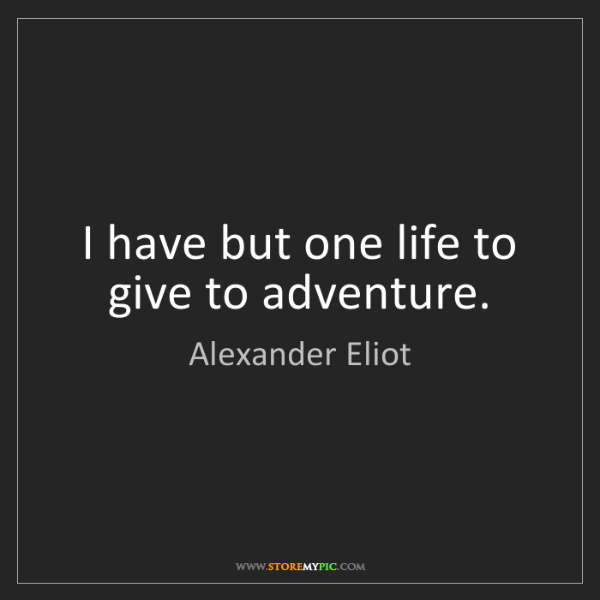 Alexander Eliot: I have but one life to give to adventure.