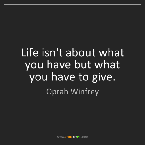 Oprah Winfrey: Life isn't about what you have but what you have to give.