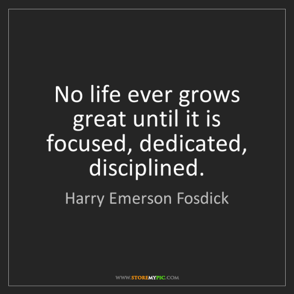 Harry Emerson Fosdick: No life ever grows great until it is focused, dedicated,...