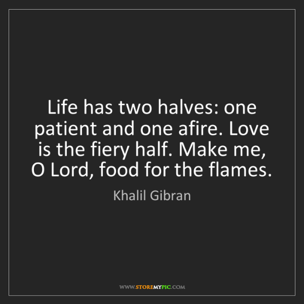 Khalil Gibran: Life has two halves: one patient and one afire. Love...