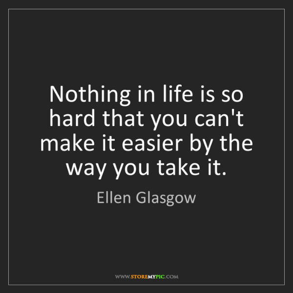 Ellen Glasgow: Nothing in life is so hard that you can't make it easier...