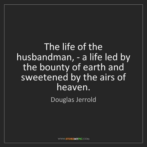 Douglas Jerrold: The life of the husbandman, - a life led by the bounty...