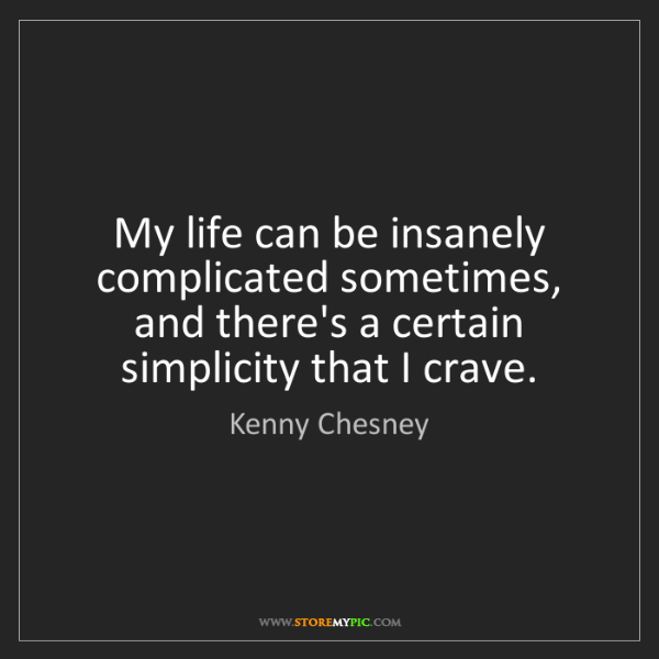 Kenny Chesney: My life can be insanely complicated sometimes, and there's...