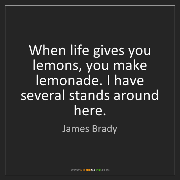 James Brady: When life gives you lemons, you make lemonade. I have...