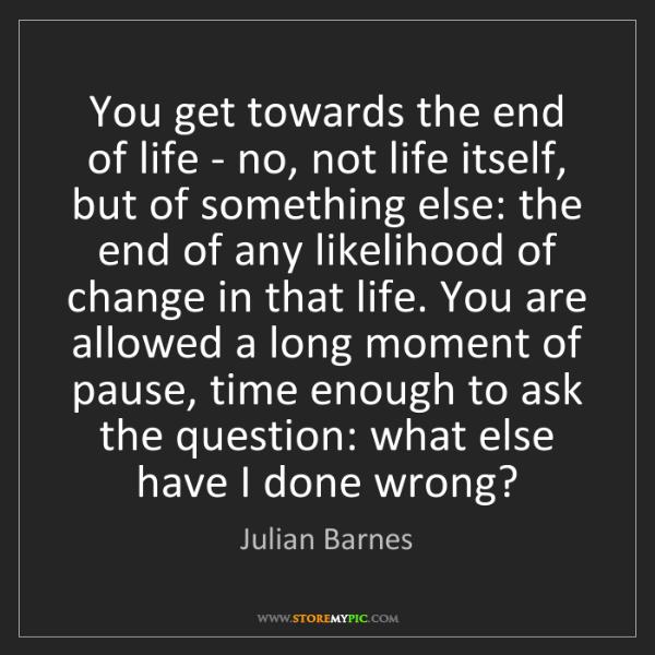 Julian Barnes: You get towards the end of life - no, not life itself,...
