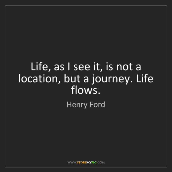 Henry Ford: Life, as I see it, is not a location, but a journey....