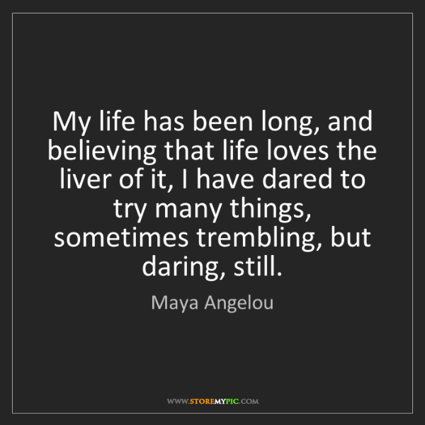 Maya Angelou: My life has been long, and believing that life loves...