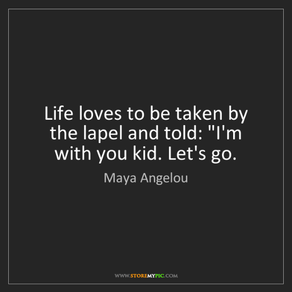 "Maya Angelou: Life loves to be taken by the lapel and told: ""I'm with..."