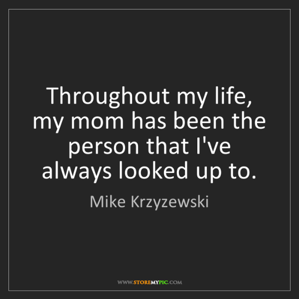 Mike Krzyzewski: Throughout my life, my mom has been the person that I've...