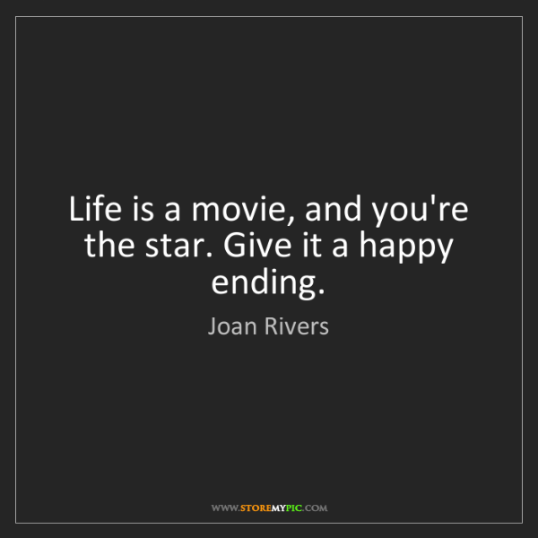 Joan Rivers: Life is a movie, and you're the star. Give it a happy...