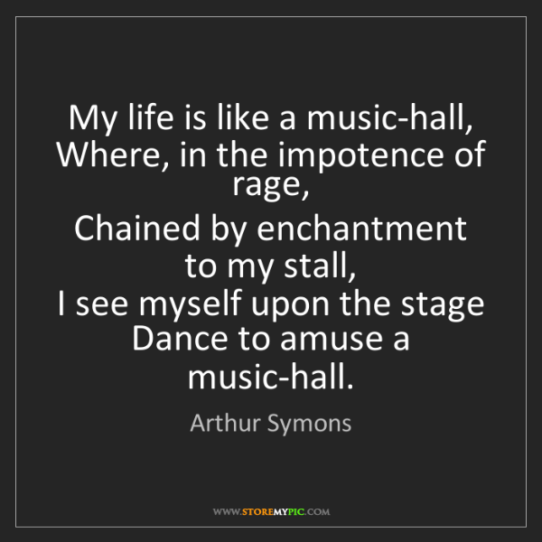 Arthur Symons: My life is like a music-hall,   Where, in the impotence...